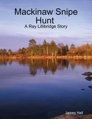 Mackinaw Snipe Hunt : A Ray Lillibridge Story ebook by James Hall