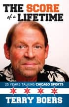 Score of a Lifetime - 25 Years Talking Chicago Sports ebook by Terry Boers