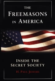 The Freemasons In America - Inside Secret Society ebook by H. Paul Jeffers
