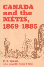 Canada and the Métis, 1869-1885 ebook by D.N. Sprague,Thomas R. Berger