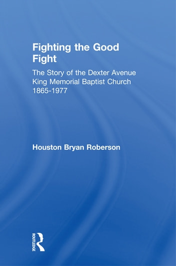 Fighting the Good Fight - The Story of the Dexter Avenue King Memorial Baptist Church, 1865-1977 ebook by Houston Bryan Roberson
