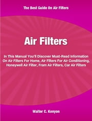Air Filters - In This Manual You'll Discover Must-Read Information On Air Filters For Home, Air Filters For Air Conditioning, Honeywell Air Filter, Fram Air Filters and Car Air Filters ebook by Walter Kenyon