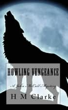 Howling Vengeance - John McCall Mysteries, #1 ebook by H.M. Clarke