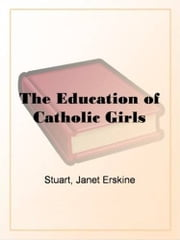 The Education Of Catholic Girls ebook by Janet Erskine Stuart