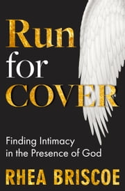 Run for Cover - Finding Intimacy in the Presence of God ebook by Rhea Briscoe