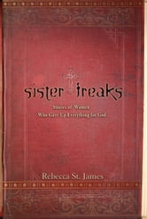 Sister Freaks - Stories of Women Who Gave Up Everything for God ebook by Rebecca St. James