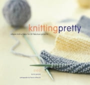 Knitting Pretty - Simple Instructions for 30 Fabulous Projects ebook by Kris Percival,France Ruffenach
