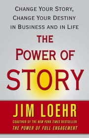 The Power of Story - Rewrite Your Destiny in Business and in Life ebook by Jim Loehr