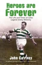 Heroes are Forever - The Life and Times of Celtic Legend Jimmy McGrory ebook by John Cairney