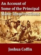 An Account of Some of the Principal Slave Insurrections ebook by Joshua Coffin