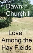 Love Among the Hay Fields ebook by Dawn Churchill