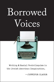 Borrowed Voices - Writing and Racial Ventriloquism in the Jewish American Imagination ebook by Jennifer Glaser