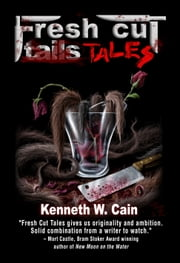 Fresh Cut Tales (A Collection of Dark Fiction) ebook by Kenneth W. Cain