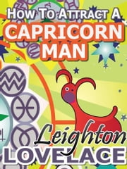 How To Attract A Capricorn Man - The Astrology for Lovers Guide to Understanding Capricorn Men, Horoscope Compatibility Tips and Much More ebook by Leighton Lovelace