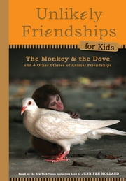 Unlikely Friendships for Kids: The Monkey & the Dove - And Four Other Stories of Animal Friendships ebook by Jennifer S. Holland