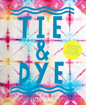 Tie & Dye - Colourful clothing, gifts and decorations ebook by Lizzie King