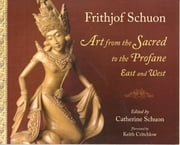 Art From The Sacred To The Profane: East ebook by Frithjof Schuon