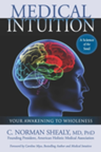 Medical Intuition: Your Awakening to Wholeness - Your Awakening to Wholeness ebook by C. Norman Shealy Md, PhD