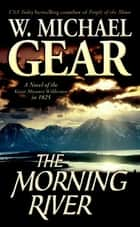 The Morning River - A Novel of the Great Missouri Wilderness in 1825 ebook by W. Michael Gear