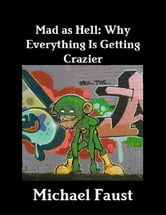 Mad As Hell: Why Everything Is Getting Crazier ebook by Michael Faust