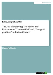 The Joy of Believing. The Vision and Relevance of 'Lumen fidei' and 'Evangelii gaudium' in Indian Context ebook by Babu Joseph Kalathil