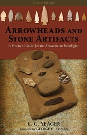 Arrowheads and Stone Artifacts - A Practical Guide for the Amateur Archaeologist ebook by C.G. Yeager