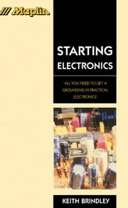 Starting Electronics: All You Need to Get a Grounding in Practical Electronics ebook by Brindley, Keith