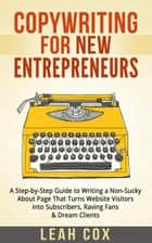 Copywriting for New Entrepreneurs: The Step-by-Step Guide to Writing a Non-Sucky About Page That Turns Website Visitors into Subscribers, Raving Fans & Dream Clients ebook by Leah Cox