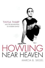 Howling Near Heaven - Twyla Tharp and the Reinvention of Modern Dance ebook by Marcia B. Siegel