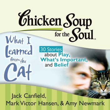 Chicken Soup for the Soul: What I Learned from the Cat - 30 Stories about Play, What's Important, and Belief audiobook by Jack Canfield,Mark Victor Hansen,Amy Newmark