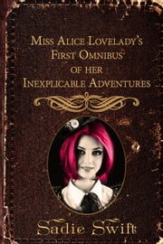 Miss Alice Lovelady's First Omnibus of her Inexplicable Adventures - The Inexplicable Adventures of Miss Alice Lovelady ebook by Sadie Swift