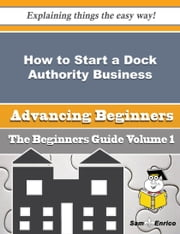 How to Start a Dock Authority Business (Beginners Guide) ebook by Yvone Archer,Sam Enrico