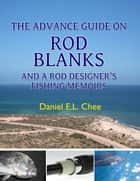 The Advance Guide On Rod Blanks and a Rod Designerâs Fishing Memoirs ebook by Daniel Chee