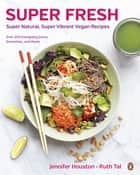 Super Fresh - Super Natural, Super Vibrant Vegan Recipes ebook by Jennifer Houston, Ruth Tal