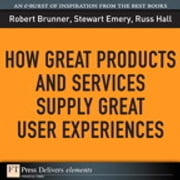 How Great Products and Services Supply Great User Experiences ebook by Robert Brunner,Stewart Emery,Russ Hall