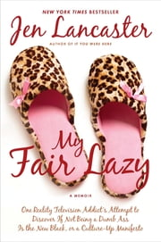 My Fair Lazy - One Reality Television Addict's Attempt to Discover If Not Being A Dumb Ass Is t he New Black; Or, A Culture-Up Manifesto ebook by Jen Lancaster