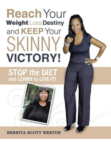Reach Your Weight Loss Destiny and Keep Your Skinny Victory! - Stop the Diet and Learn to Live-It! ebook by Bernita Scott Weston