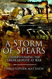 A Storm of Spears - Understanding the Greek Hoplite at War ebook by Christopher Matthew