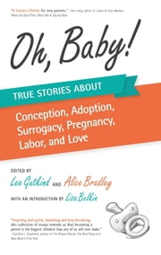 Oh, Baby - True Stories About Conception, Adoption, Surrogacy, Pregnancy, Labor, and Love ebook by Lee Gutkind,Alice Bradley,Lisa Belkin