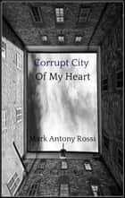 Corrupt City Of My Heart - Select Short Fiction 1990 - 2018 ebook by Mark Antony Rossi