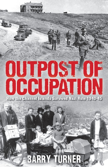 Outpost of Occupation - The Nazi Occupation of the Channel Islands 1940-45 ebook by Barry Turner