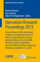 Operations Research Proceedings 2013 - Selected Papers of the International Conference on Operations Research, OR2013, organized by the German Operations Research Society (GOR), the Dutch Society of Operations Research (NGB) and Erasmus University Rotterdam, September 3-6, 2013 ebook by Dennis Huisman, Ilse Louwerse, Albert P.M. Wagelmans