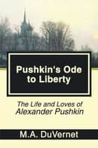 Pushkin's Ode to Liberty - The Life and Loves of Alexander Pushkin ebook by M.A. DuVernet