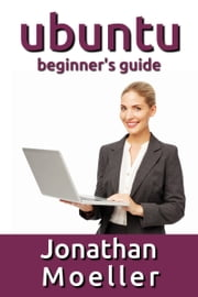 The Ubuntu Beginner's Guide - Eighth Edition ebook by Jonathan Moeller