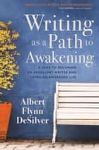 Writing as a Path to Awakening - A Year to Becoming an Excellent Writer and Living an Awakened Life ebook by Albert Flynn DeSilver
