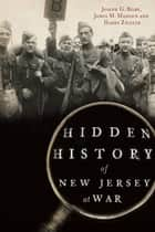 Hidden History of New Jersey at War ebook by Joseph G. Bilby, James M. Madden, Harry Ziegler