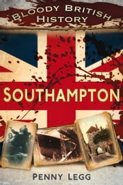 Bloody British History: Southampton ebook by Penny Legg