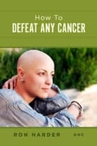 How To Defeat Any Cancer ebook by Ron Harder NHC
