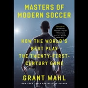 Masters of Modern Soccer - How the World's Best Play the Twenty-First-Century Game audiobook by Grant Wahl