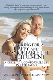 Preparing for a Happy and Comfortable Life in Retirement - A Guide to a Comfortable Life in Retirement ebook by Zachariah Dauke Suleiman mnim